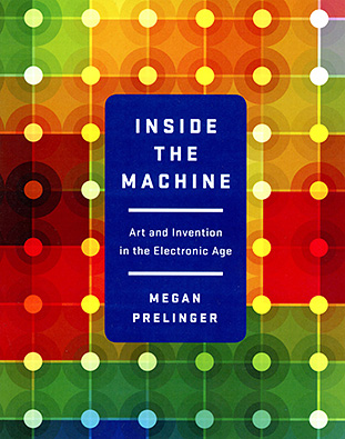 INSIDE THE MACHINE: Art and Invention in the Electronic Age, by Megan Prelinger